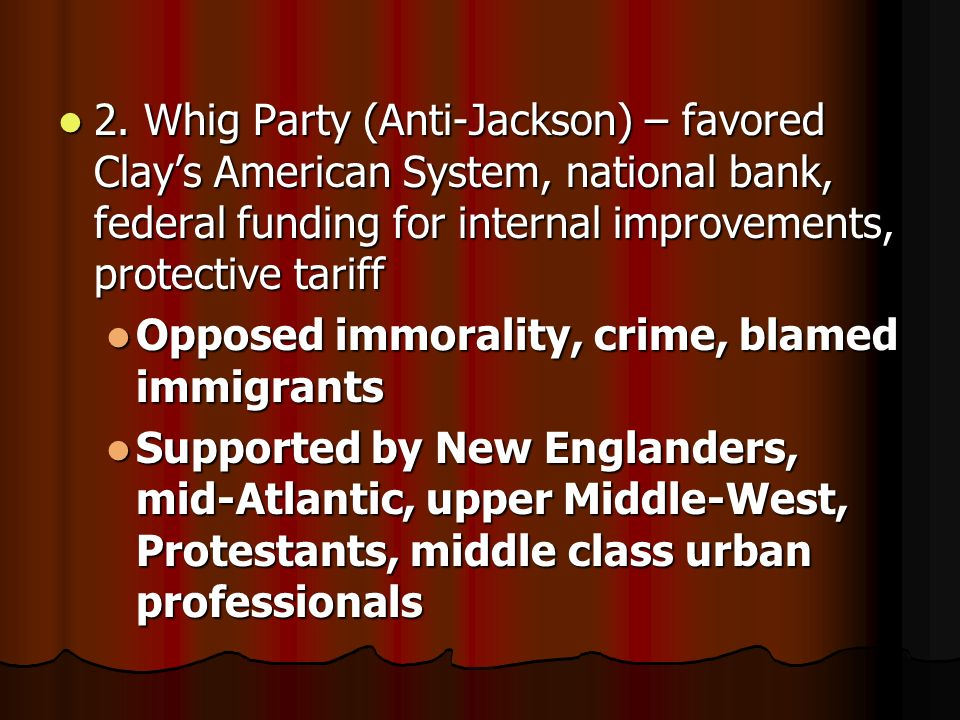 2. Whig Party (Anti-Jackson) – favored Clay's American System, national bank, federal funding for internal improvements, protective tariff