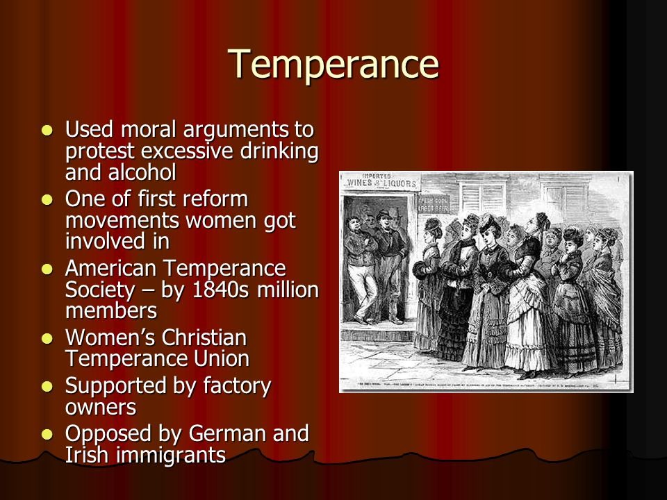 Temperance Used moral arguments to protest excessive drinking and alcohol. One of first reform movements women got involved in.