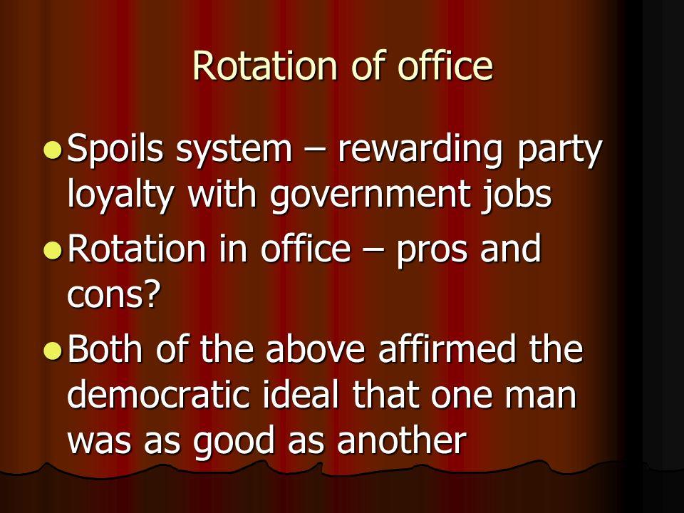 Rotation of office Spoils system – rewarding party loyalty with government jobs. Rotation in office – pros and cons