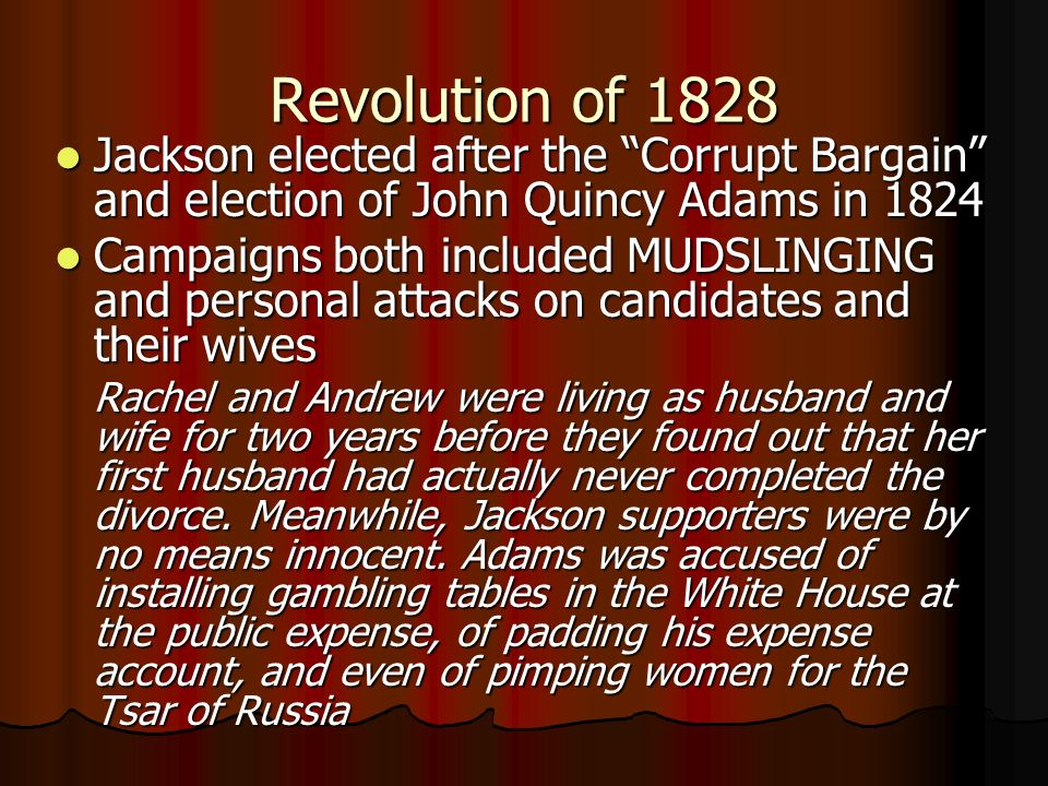 Revolution of 1828 Jackson elected after the Corrupt Bargain and election of John Quincy Adams in 1824.