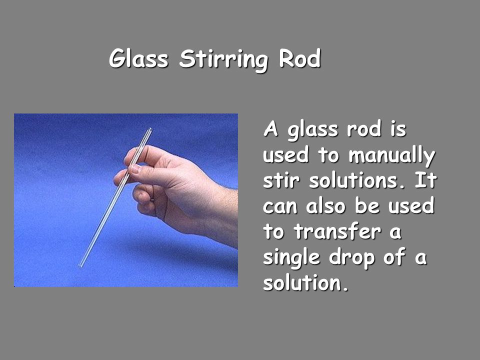 Glass Stirring Rod A glass rod is used to manually stir solutions.