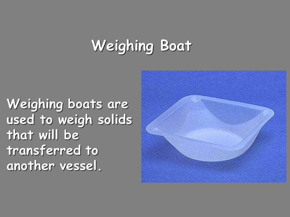 Weighing Boat Weighing boats are used to weigh solids that will be transferred to another vessel.