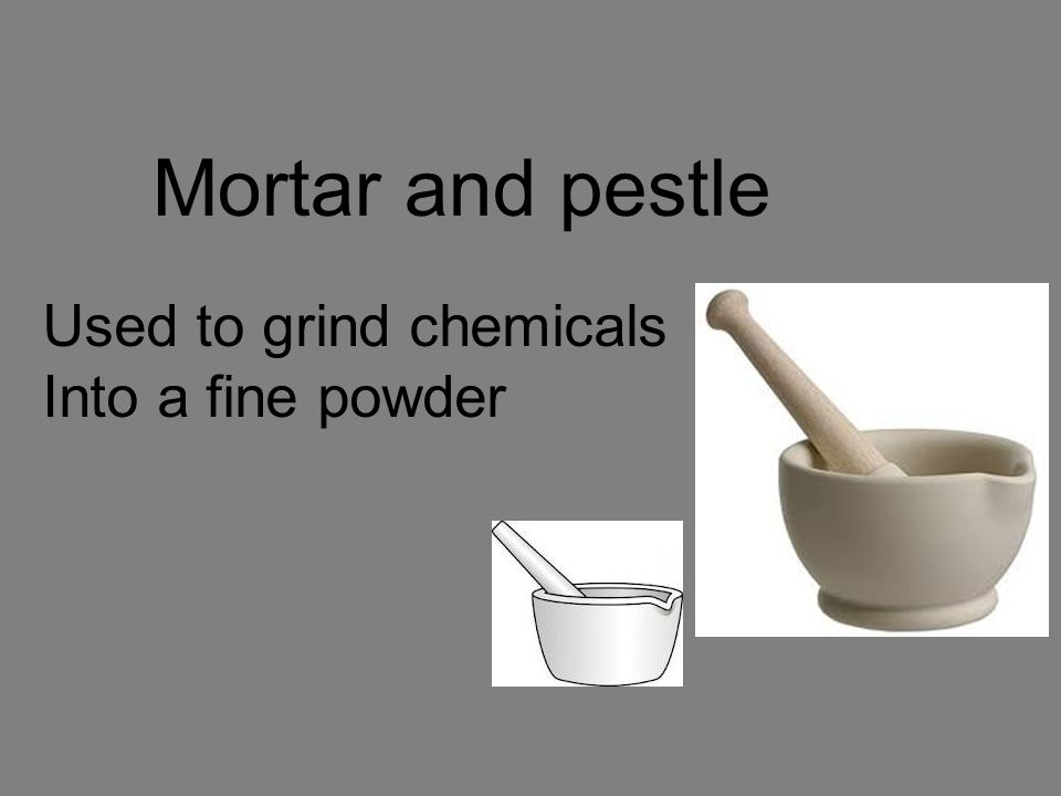 Mortar and pestle Used to grind chemicals Into a fine powder