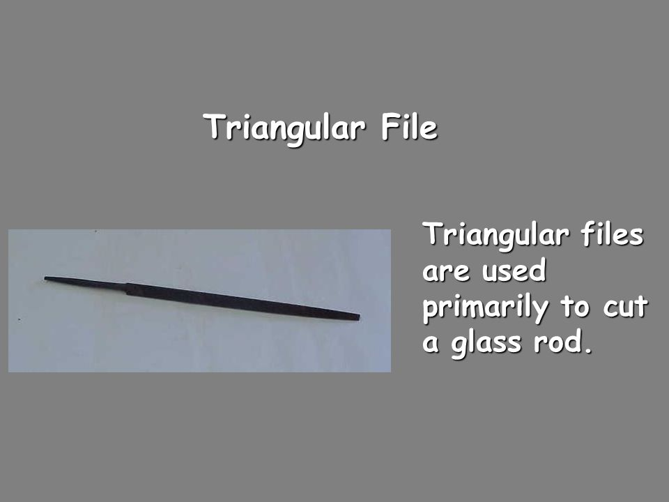 Triangular File Triangular files are used primarily to cut a glass rod.