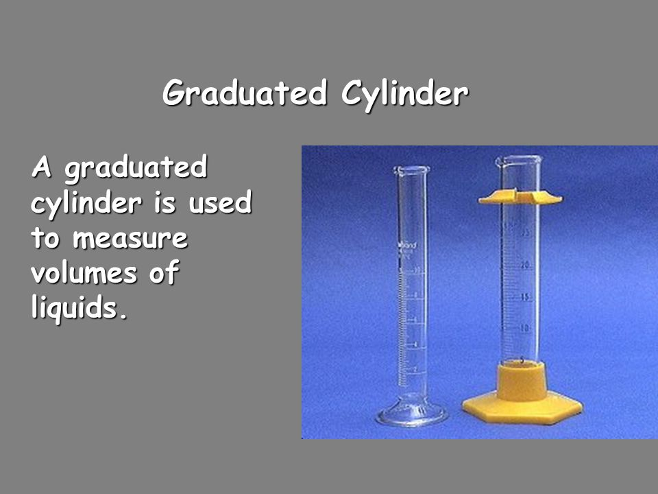 Graduated Cylinder A graduated cylinder is used to measure volumes of liquids.