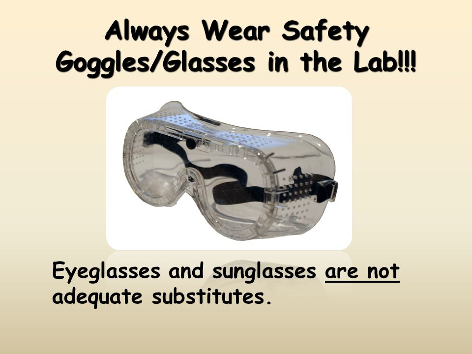 Always Wear Safety Goggles/Glasses in the Lab!!!