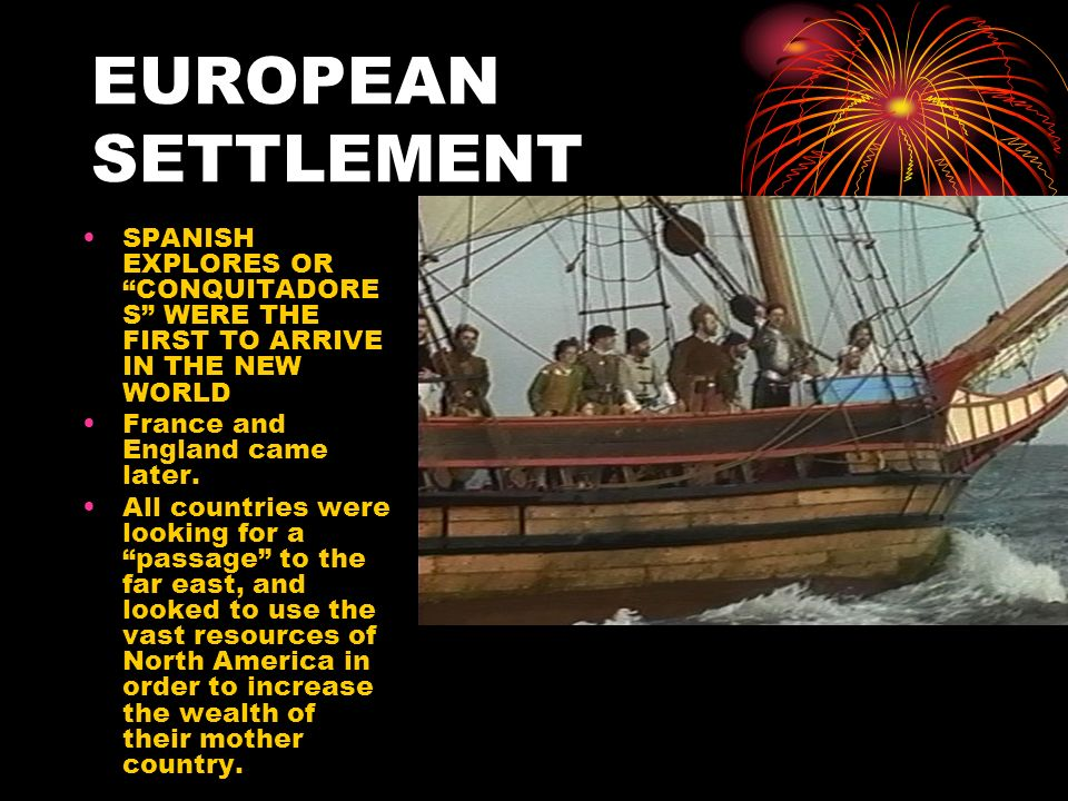 EUROPEAN SETTLEMENT SPANISH EXPLORES OR CONQUITADORES WERE THE FIRST TO ARRIVE IN THE NEW WORLD. France and England came later.