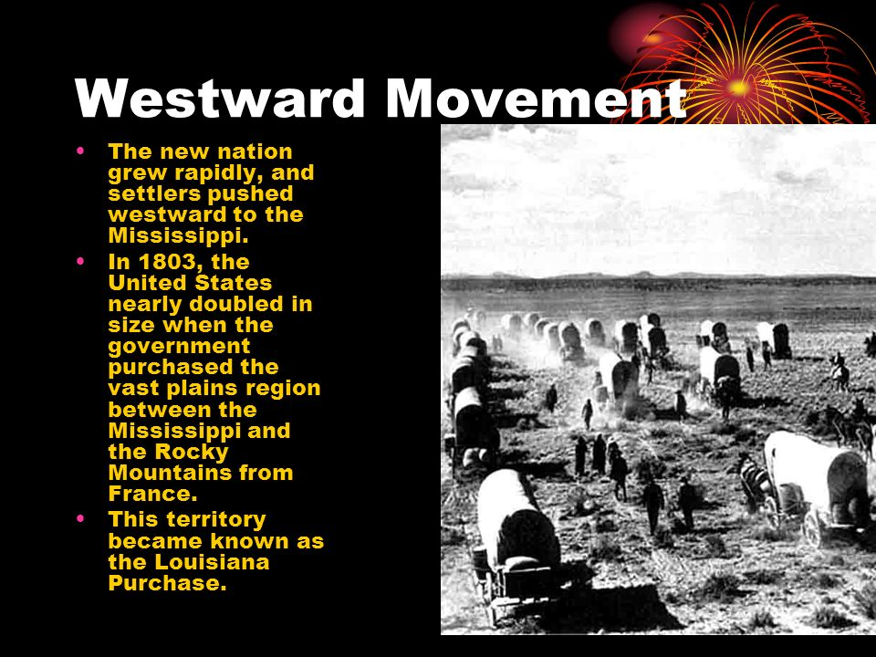 Westward Movement The new nation grew rapidly, and settlers pushed westward to the Mississippi.