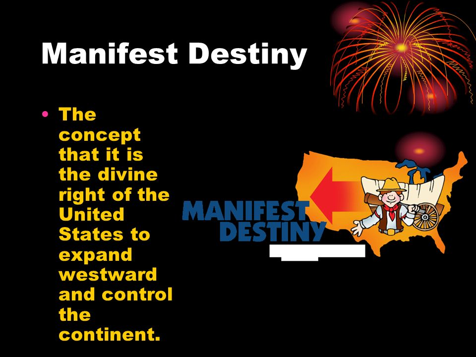 Manifest Destiny The concept that it is the divine right of the United States to expand westward and control the continent.