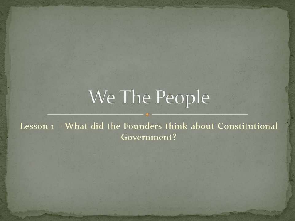 We The People Lesson 1 – What did the Founders think about Constitutional Government