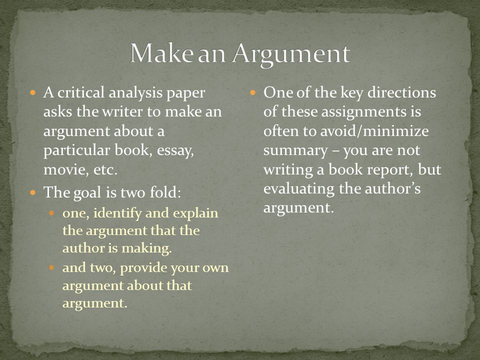 Make an Argument A critical analysis paper asks the writer to make an argument about a particular book, essay, movie, etc.