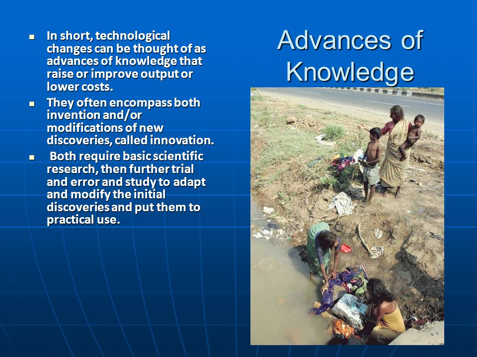 Advances of Knowledge In short, technological changes can be thought of as advances of knowledge that raise or improve output or lower costs.
