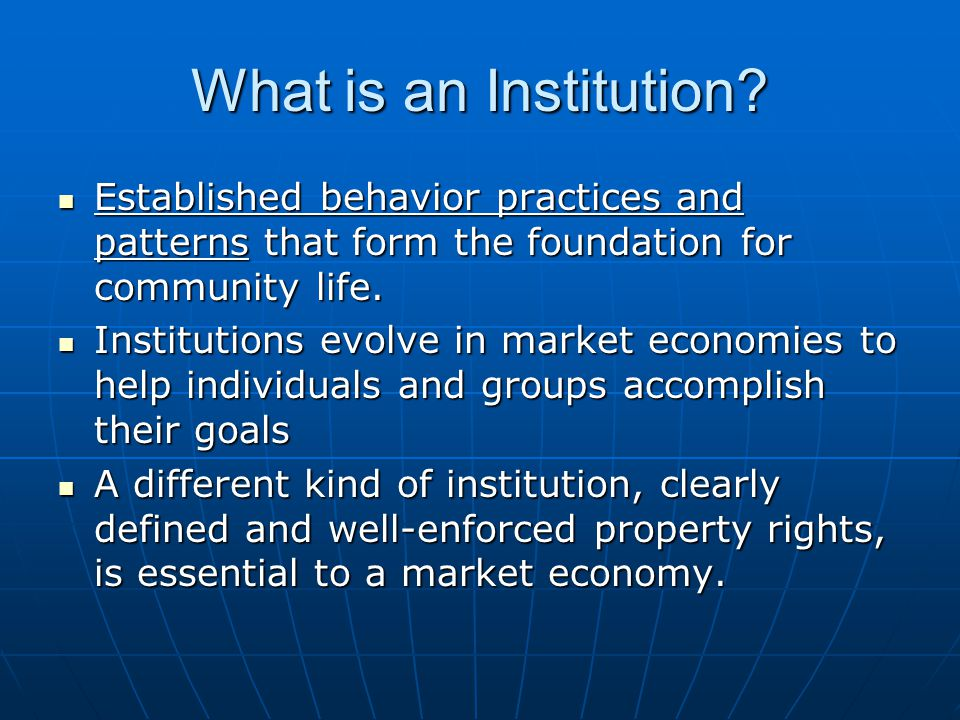 What is an Institution Established behavior practices and patterns that form the foundation for community life.