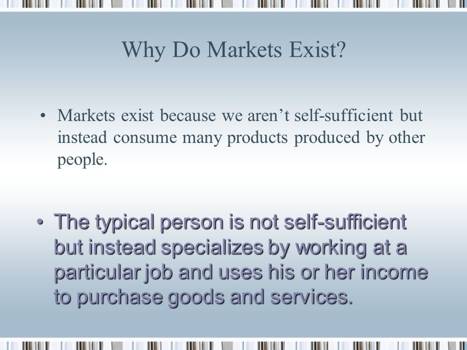 Why Do Markets Exist Markets exist because we aren't self-sufficient but instead consume many products produced by other people.