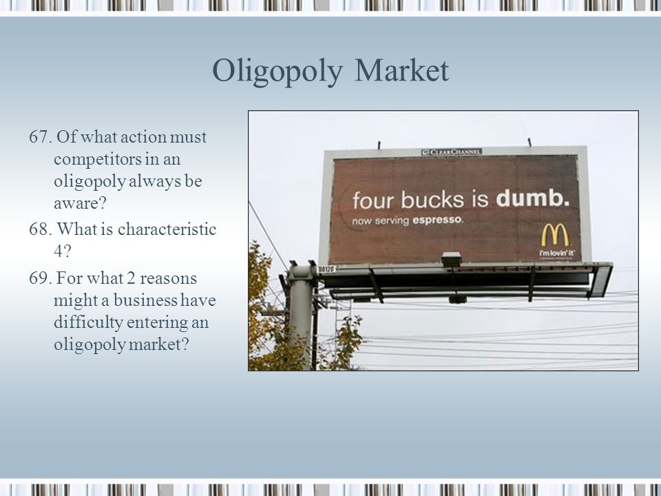 Oligopoly Market 67. Of what action must competitors in an oligopoly always be aware 68. What is characteristic 4