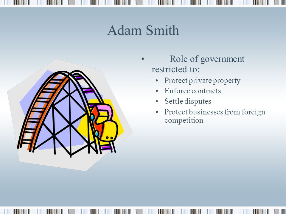 Adam Smith Role of government restricted to: Protect private property
