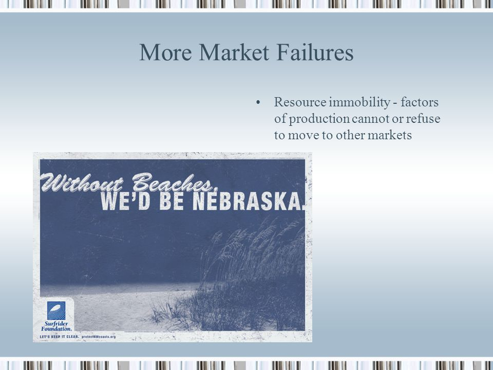 More Market Failures Resource immobility - factors of production cannot or refuse to move to other markets.