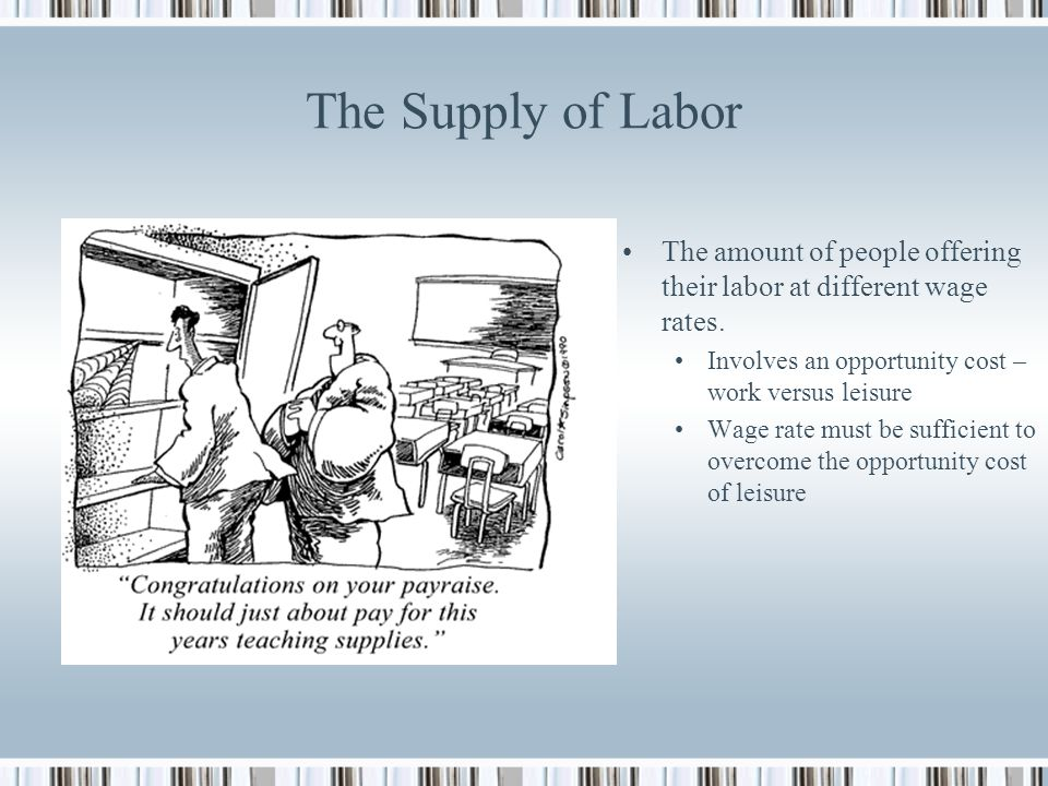 The Supply of Labor The amount of people offering their labor at different wage rates. Involves an opportunity cost – work versus leisure.