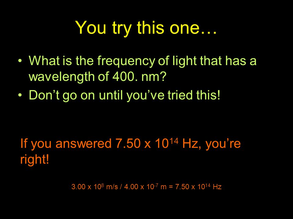 You try this one… What is the frequency of light that has a wavelength of 400. nm Don't go on until you've tried this!