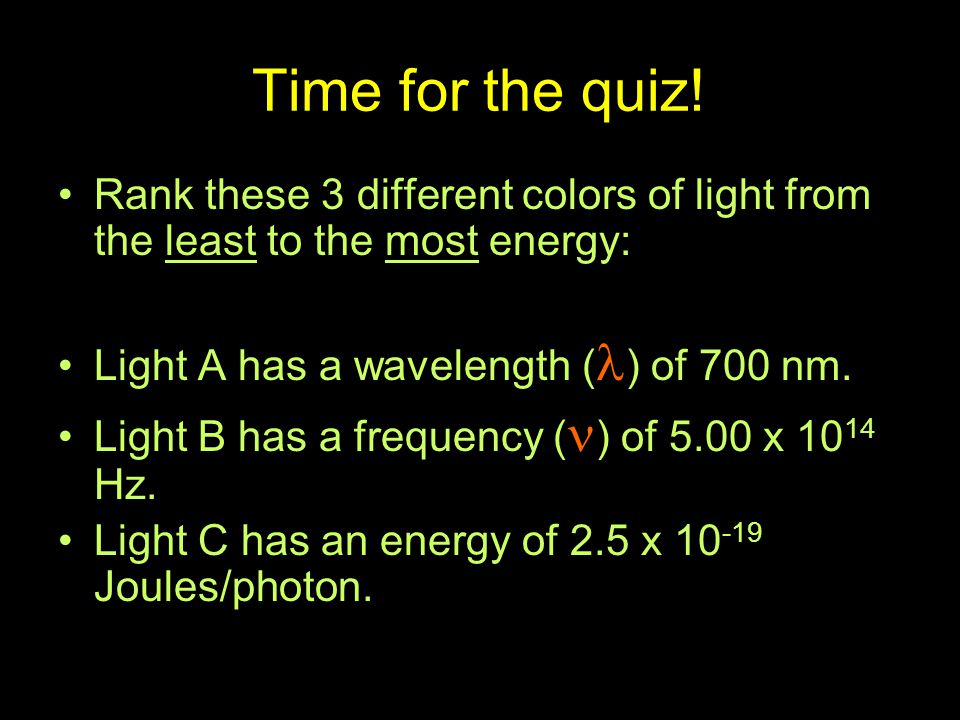 Time for the quiz! Rank these 3 different colors of light from the least to the most energy: Light A has a wavelength () of 700 nm.