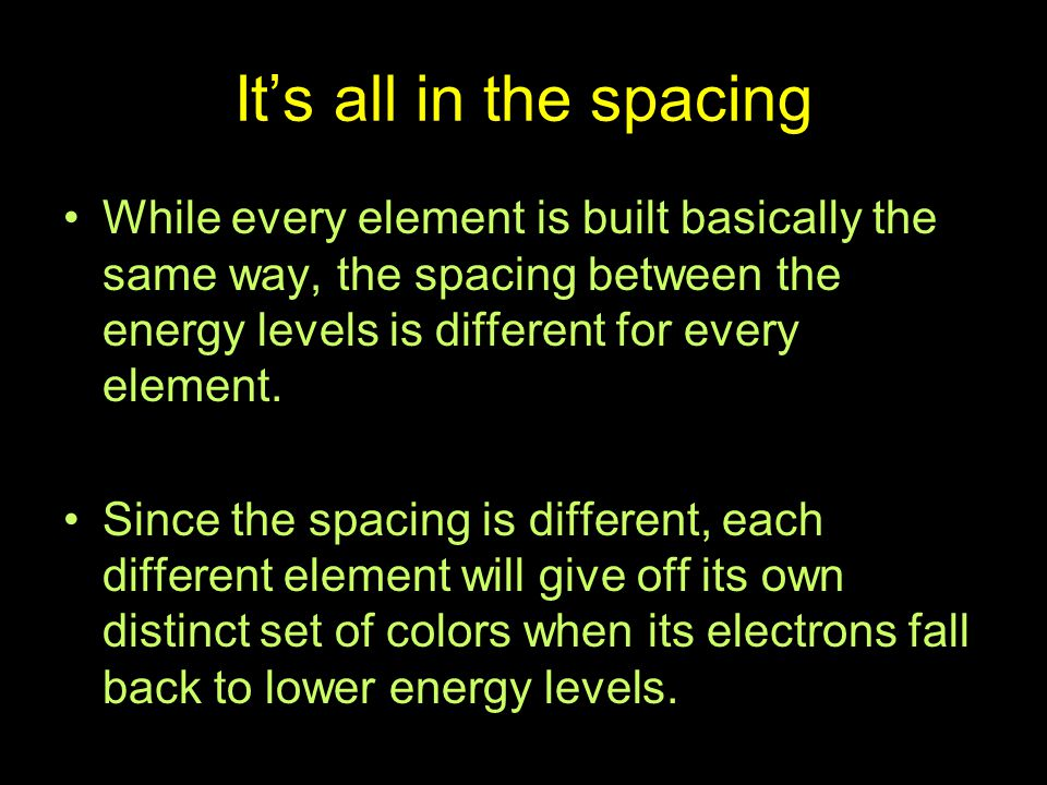 It's all in the spacing While every element is built basically the same way, the spacing between the energy levels is different for every element.
