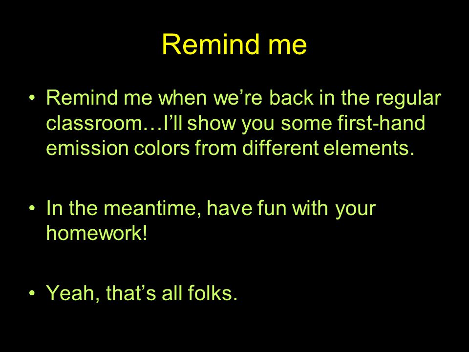 Remind me Remind me when we're back in the regular classroom…I'll show you some first-hand emission colors from different elements.