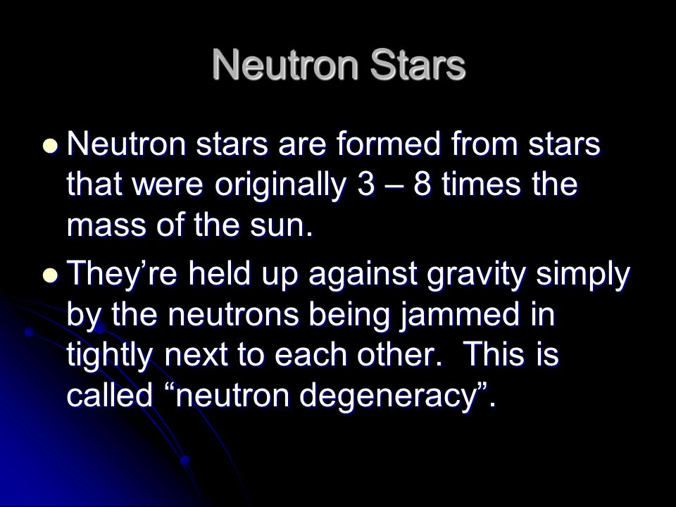 Neutron Stars Neutron stars are formed from stars that were originally 3 – 8 times the mass of the sun.
