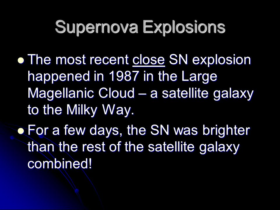 Supernova Explosions The most recent close SN explosion happened in 1987 in the Large Magellanic Cloud – a satellite galaxy to the Milky Way.