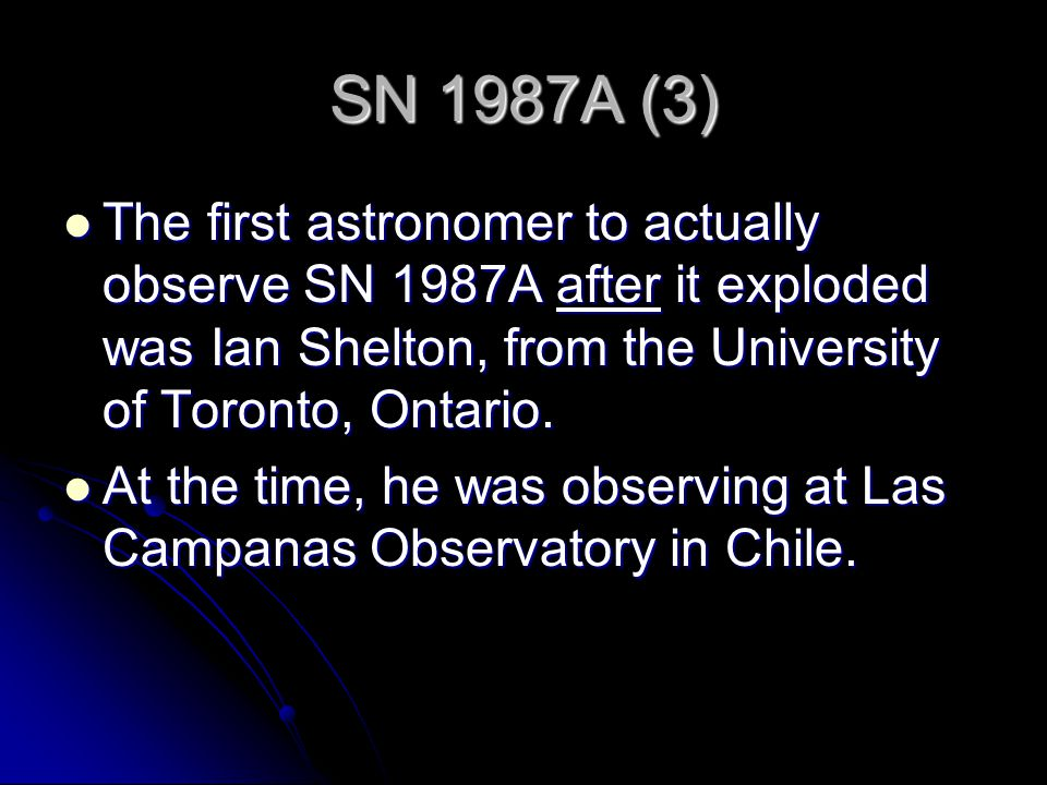 SN 1987A (3) The first astronomer to actually observe SN 1987A after it exploded was Ian Shelton, from the University of Toronto, Ontario.