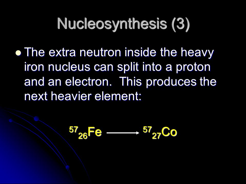 Nucleosynthesis (3) The extra neutron inside the heavy iron nucleus can split into a proton and an electron. This produces the next heavier element:
