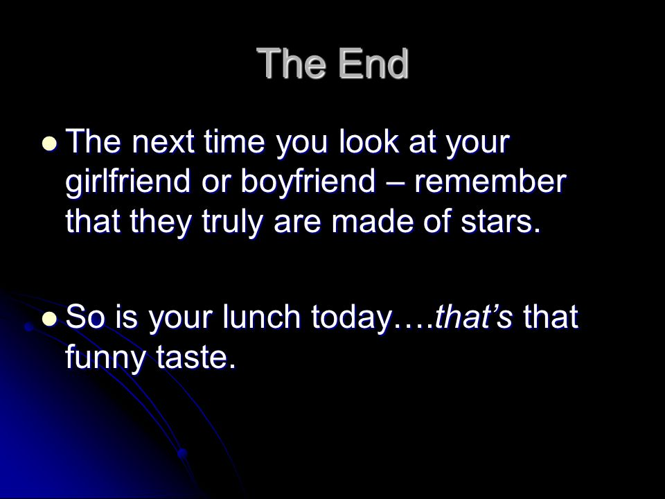 The End The next time you look at your girlfriend or boyfriend – remember that they truly are made of stars.