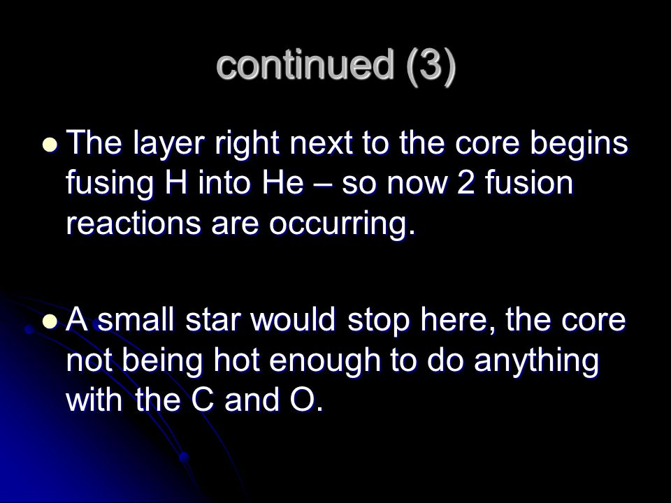 continued (3) The layer right next to the core begins fusing H into He – so now 2 fusion reactions are occurring.
