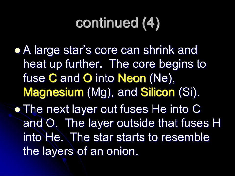 continued (4) A large star's core can shrink and heat up further. The core begins to fuse C and O into Neon (Ne), Magnesium (Mg), and Silicon (Si).