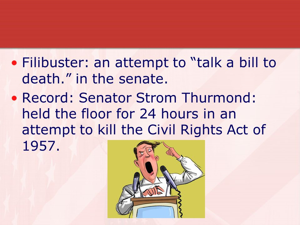 Filibuster: an attempt to talk a bill to death. in the senate.