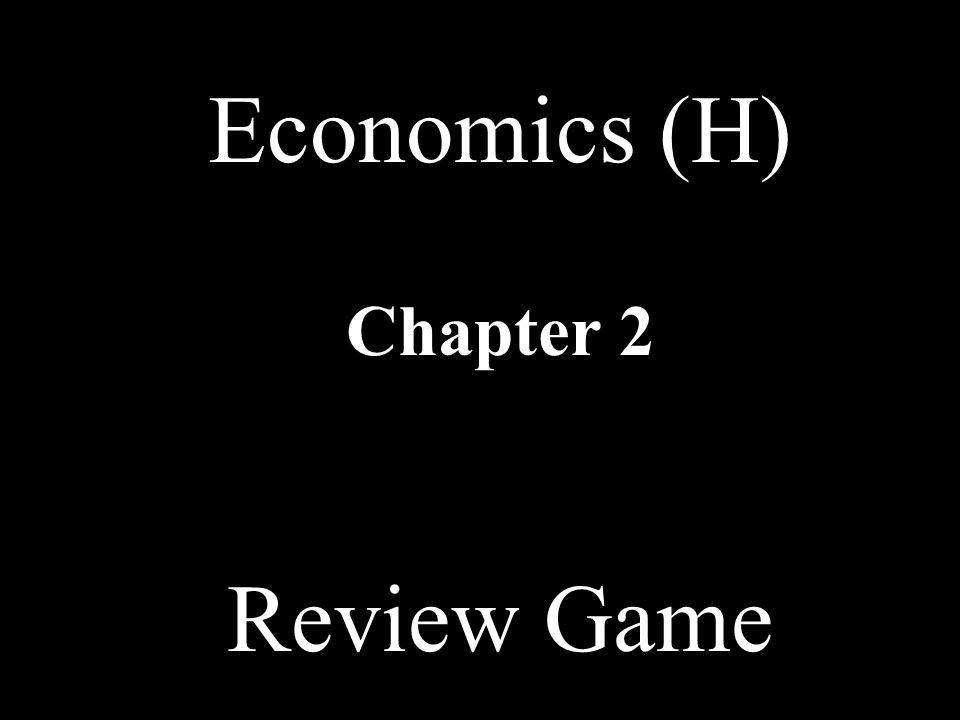 Economics (H) Chapter 2 Review Game
