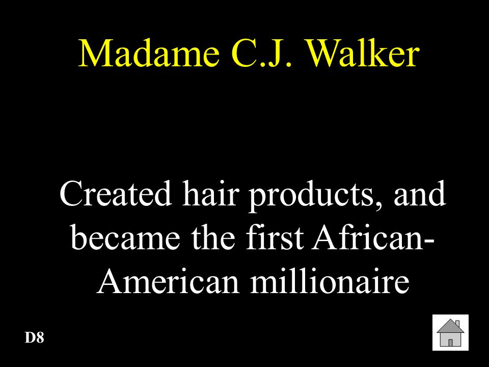 Madame C.J. Walker Created hair products, and became the first African-American millionaire D8