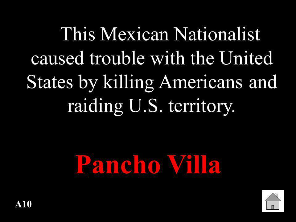 This Mexican Nationalist caused trouble with the United States by killing Americans and raiding U.S. territory.