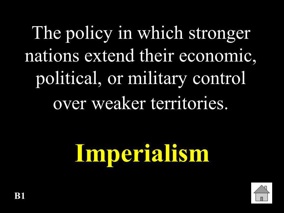 The policy in which stronger nations extend their economic, political, or military control over weaker territories.