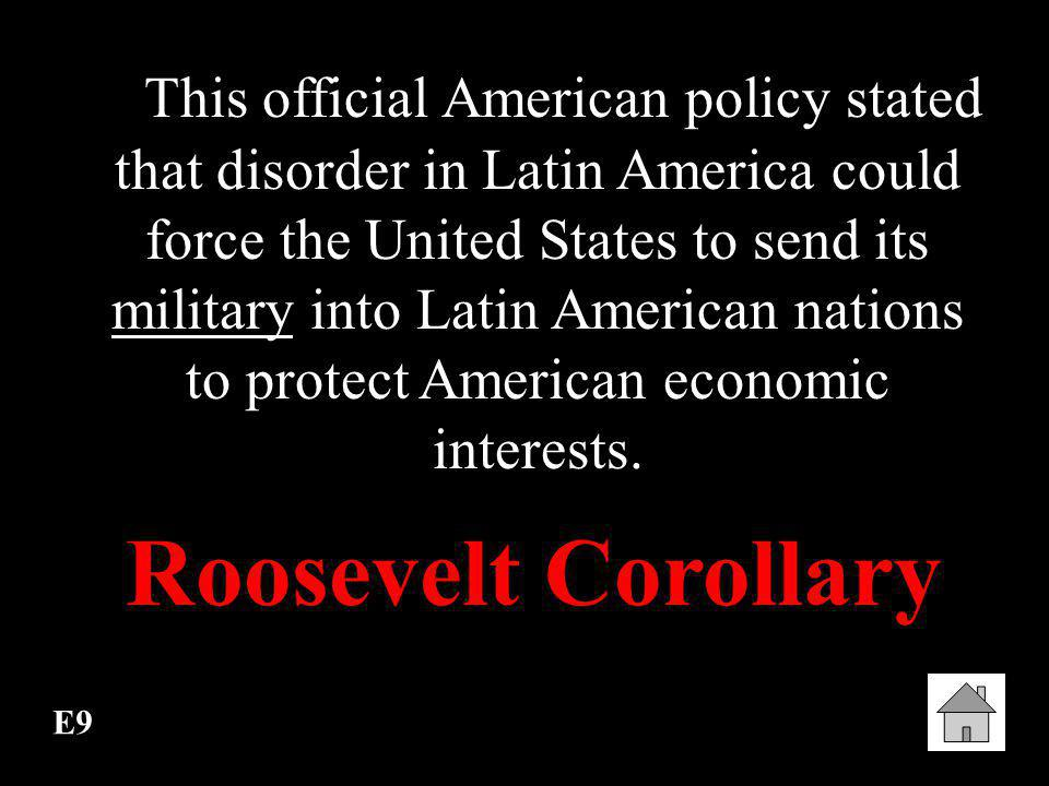 This official American policy stated that disorder in Latin America could force the United States to send its military into Latin American nations to protect American economic interests.