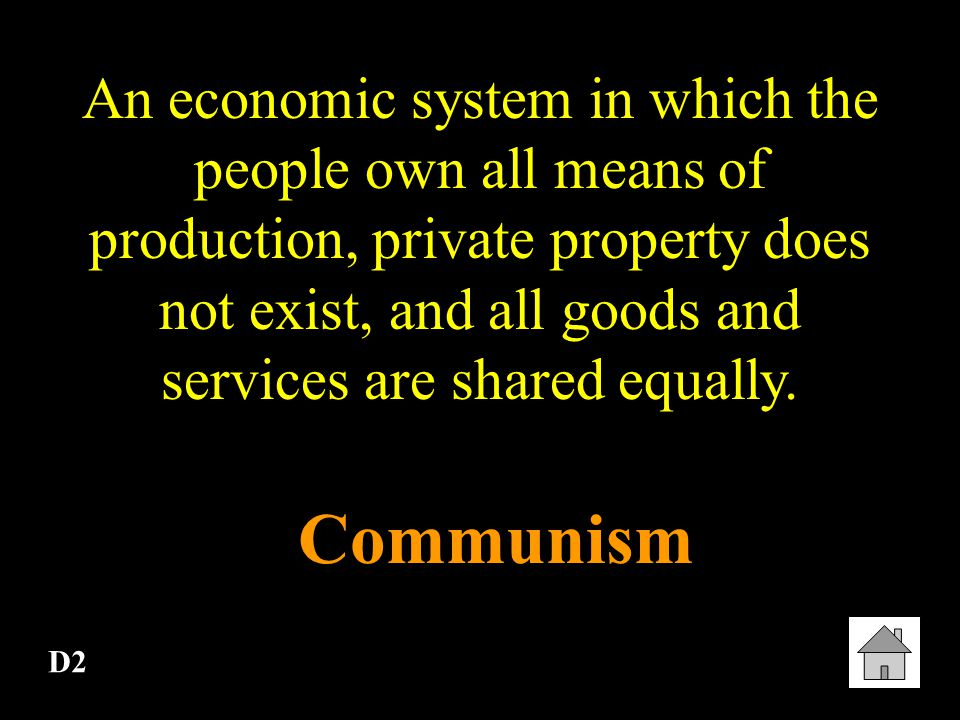 An economic system in which the people own all means of production, private property does not exist, and all goods and services are shared equally.