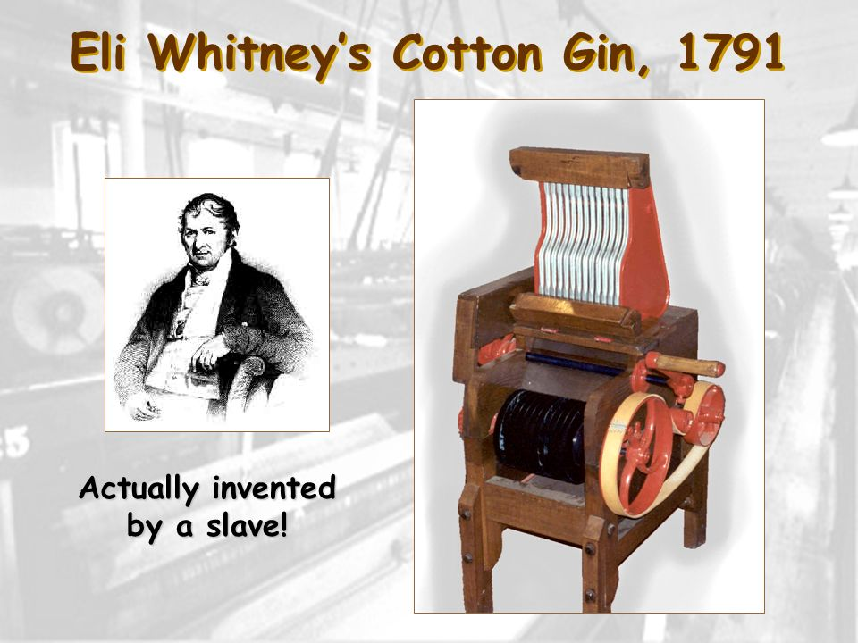 Eli Whitney's Cotton Gin, 1791 Actually invented by a slave!