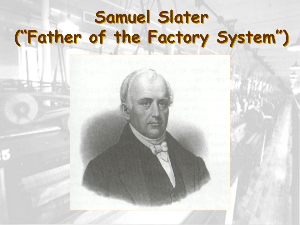 Samuel Slater ( Father of the Factory System )