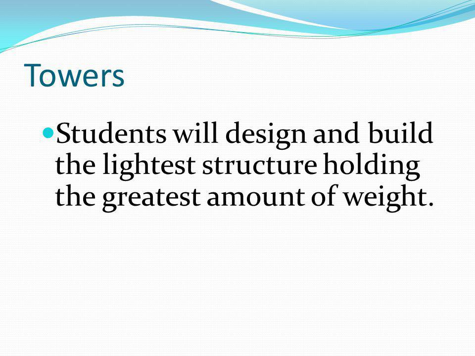 Towers Students will design and build the lightest structure holding the greatest amount of weight.