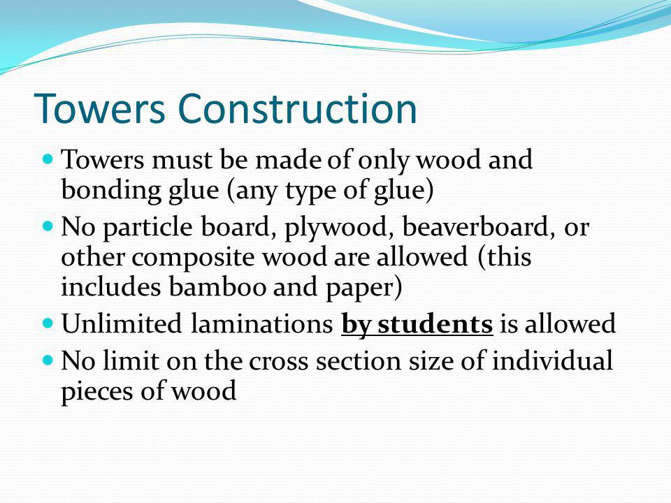 Towers Construction Towers must be made of only wood and bonding glue (any type of glue)