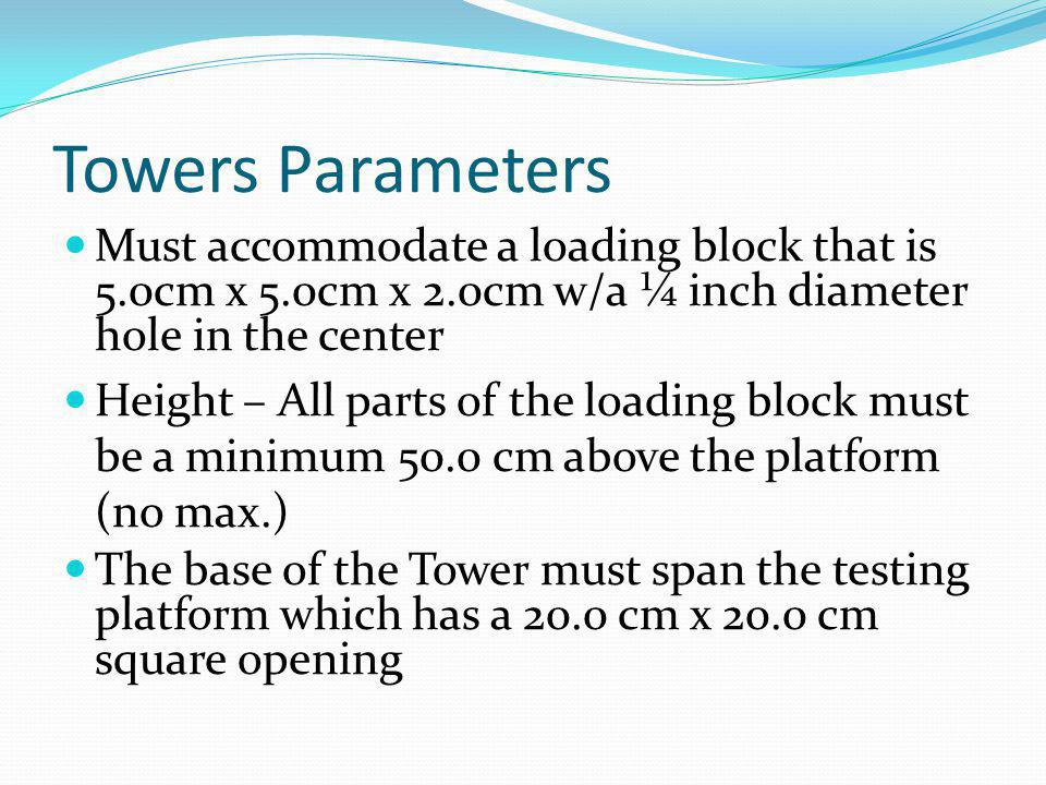 Towers Parameters Must accommodate a loading block that is 5.0cm x 5.0cm x 2.0cm w/a ¼ inch diameter hole in the center.