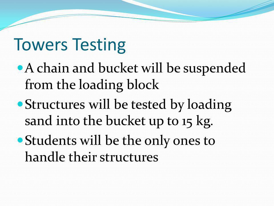 Towers Testing A chain and bucket will be suspended from the loading block. Structures will be tested by loading sand into the bucket up to 15 kg.