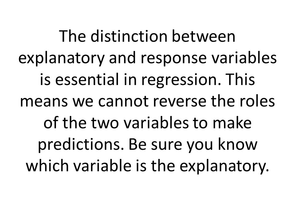 The distinction between explanatory and response variables is essential in regression.