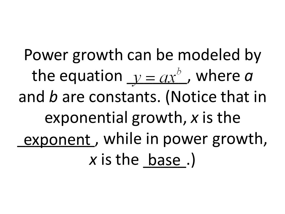 Power growth can be modeled by the equation _______, where a and b are constants. (Notice that in exponential growth, x is the _________, while in power growth, x is the _____.)