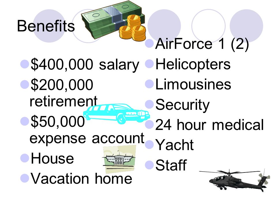 Benefits AirForce 1 (2) Helicopters Limousines $400,000 salary