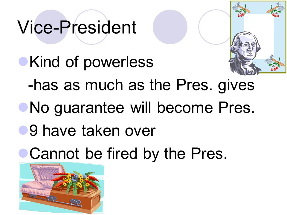 Vice-President Kind of powerless -has as much as the Pres. gives